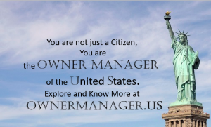 You are not just a Citizen you are the Owner Manager of the United States. Explore and Know More at OwnerManager.us