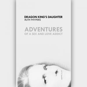 Dragon King's Daughter: Adventures of a Sex and Love Addict